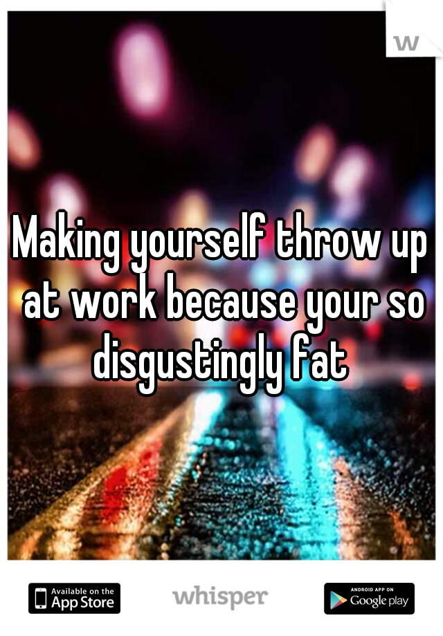 Making yourself throw up at work because your so disgustingly fat