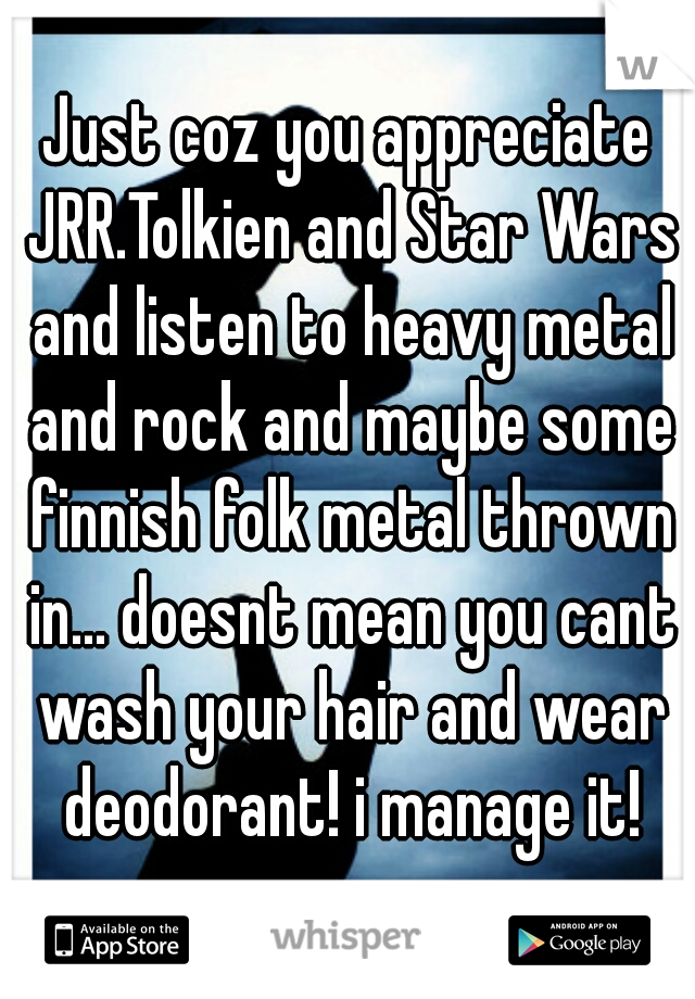 Just coz you appreciate JRR.Tolkien and Star Wars and listen to heavy metal and rock and maybe some finnish folk metal thrown in... doesnt mean you cant wash your hair and wear deodorant! i manage it!