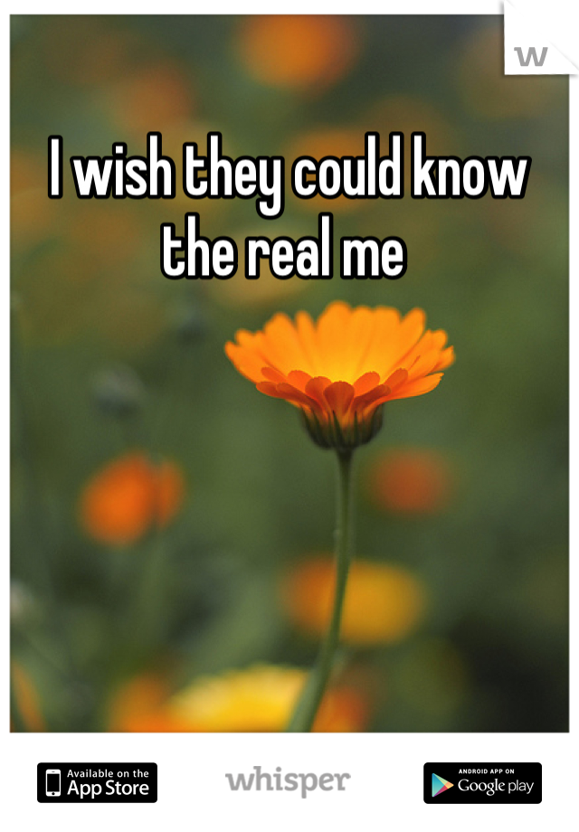 I wish they could know the real me