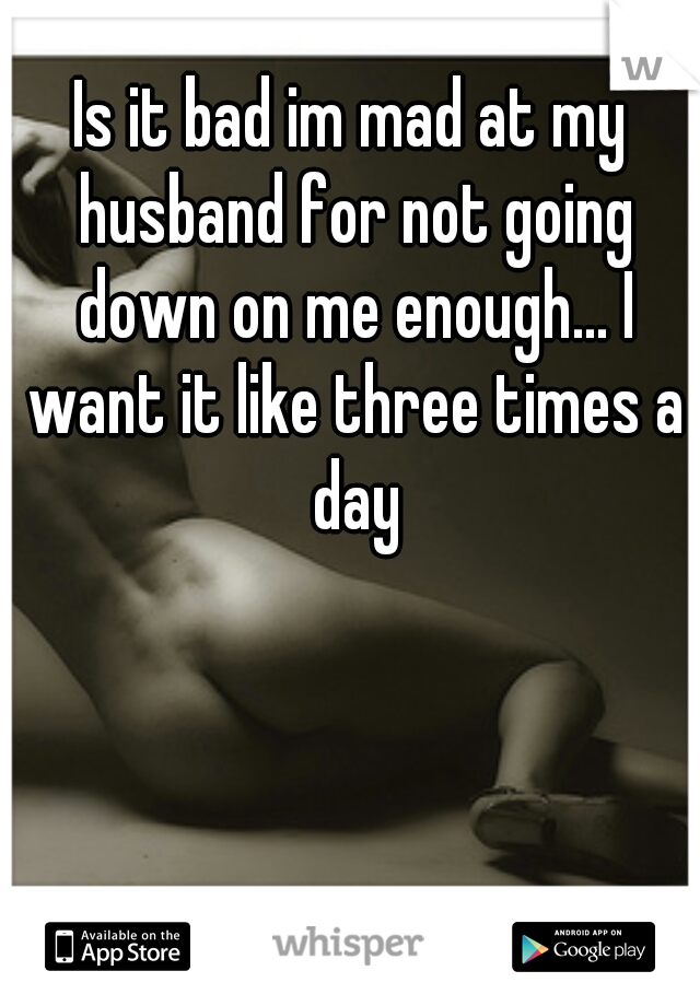 Is it bad im mad at my husband for not going down on me enough... I want it like three times a day