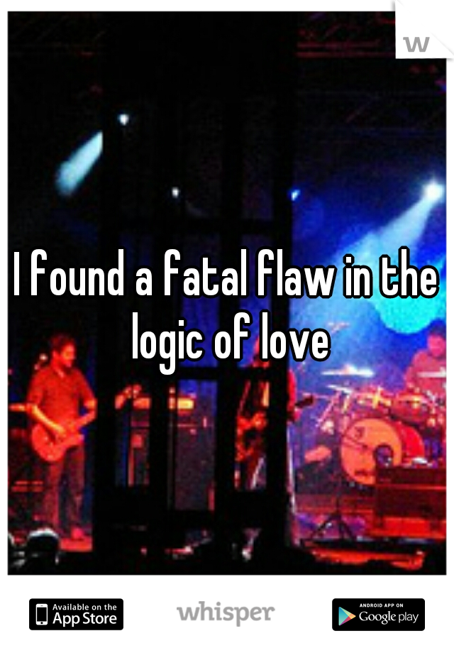 I found a fatal flaw in the logic of love
