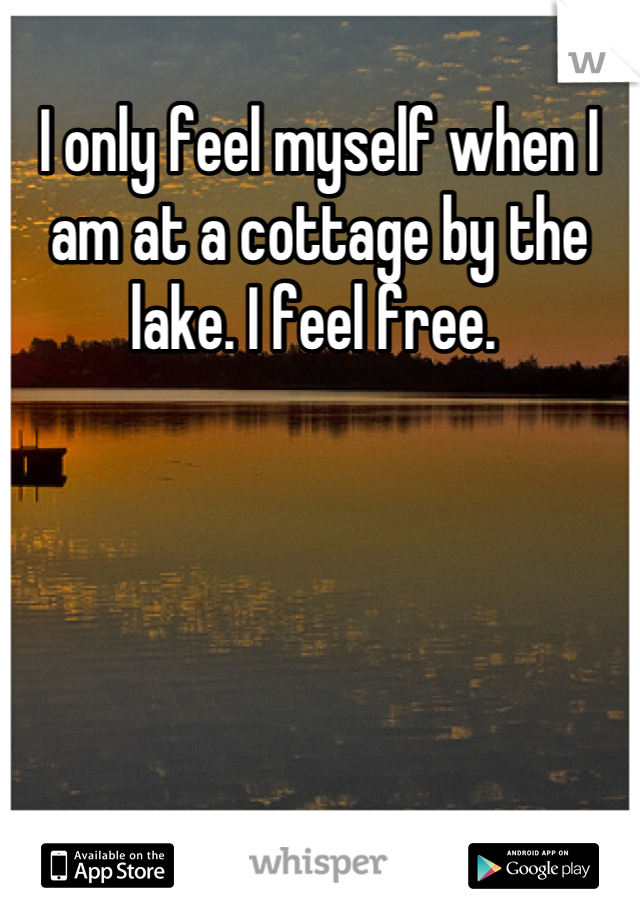 I only feel myself when I am at a cottage by the lake. I feel free.