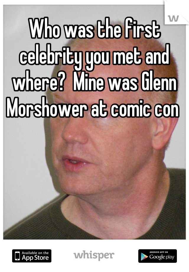 Who was the first celebrity you met and where?  Mine was Glenn Morshower at comic con