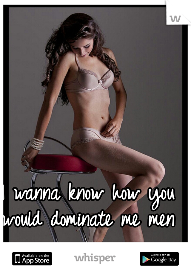 I wanna know how you would dominate me men