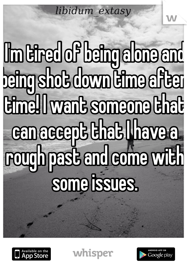 I'm tired of being alone and being shot down time after time! I want someone that can accept that I have a rough past and come with some issues.