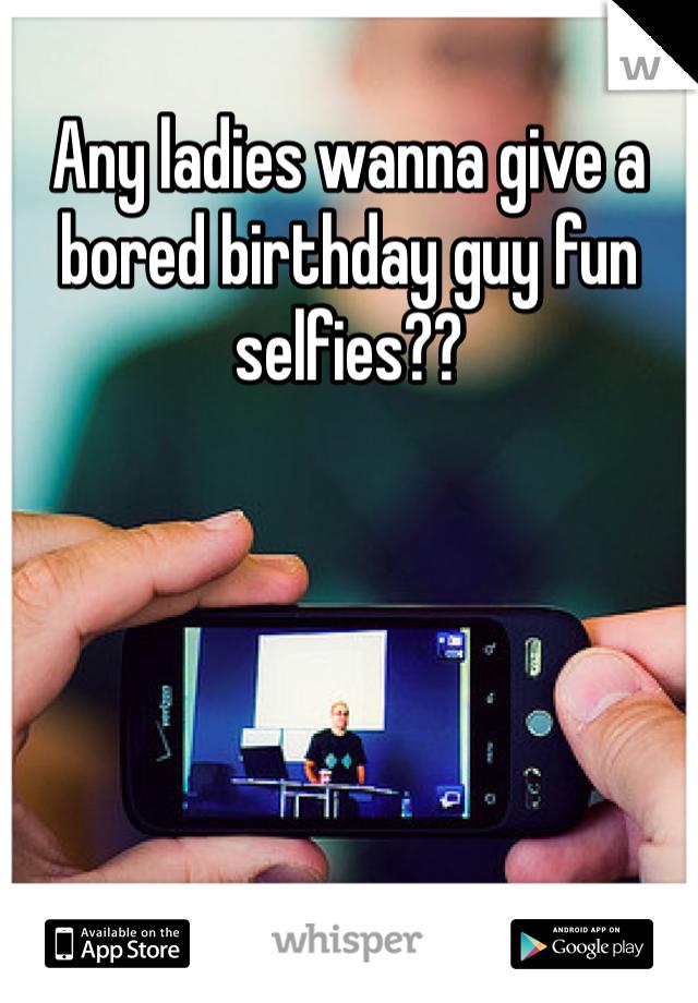 Any ladies wanna give a bored birthday guy fun selfies??