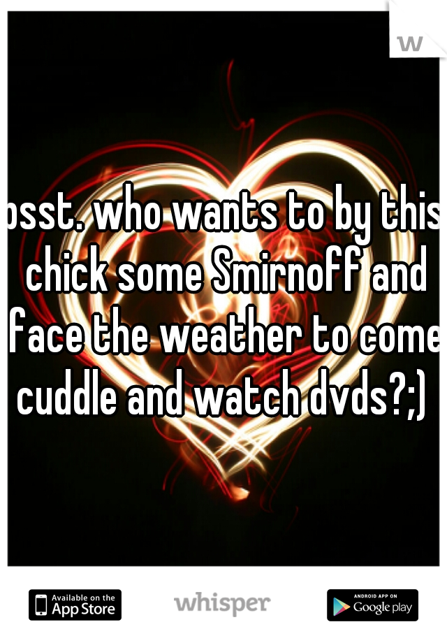 psst. who wants to by this chick some Smirnoff and face the weather to come cuddle and watch dvds?;)