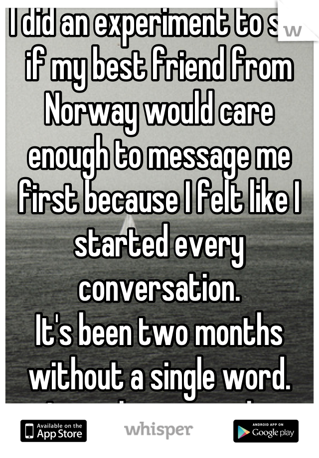 I did an experiment to see if my best friend from Norway would care enough to message me first because I felt like I started every conversation.  It's been two months without a single word.  I miss him so much.