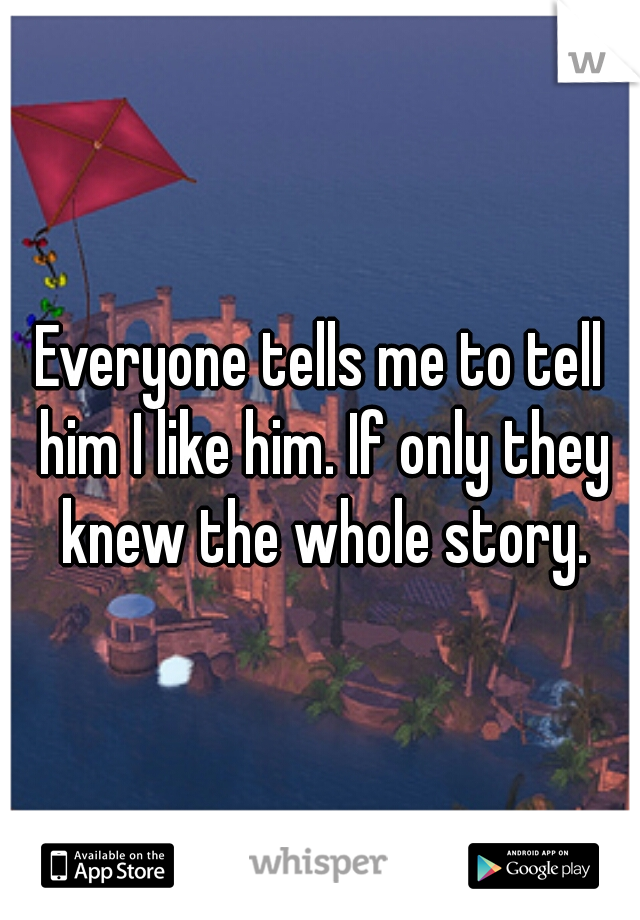 Everyone tells me to tell him I like him. If only they knew the whole story.