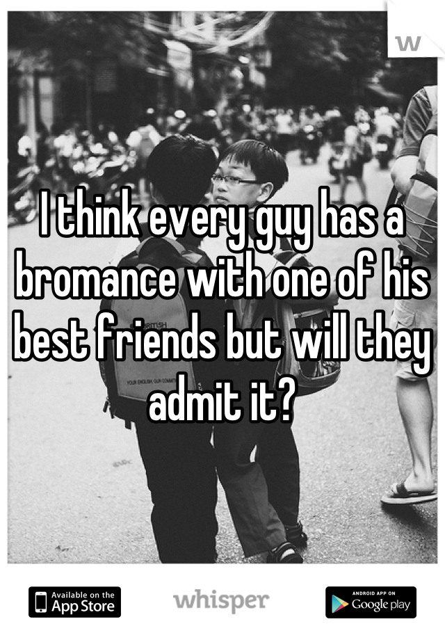 I think every guy has a bromance with one of his best friends but will they admit it?