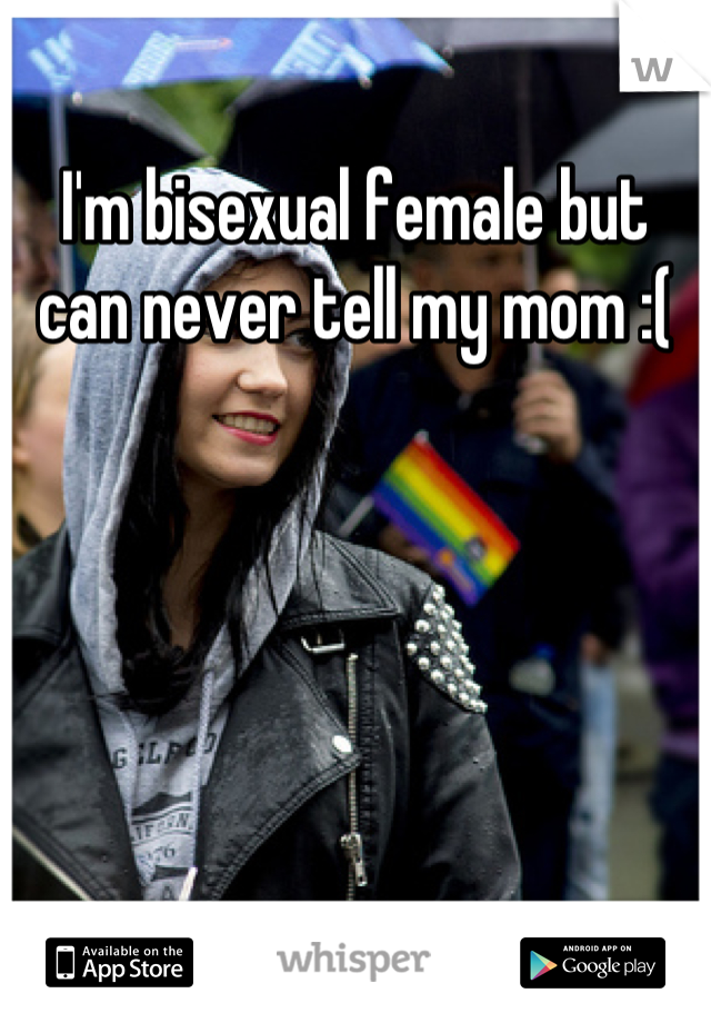 I'm bisexual female but can never tell my mom :(