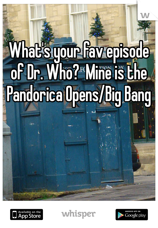 What's your fav episode of Dr. Who?  Mine is the Pandorica Opens/Big Bang