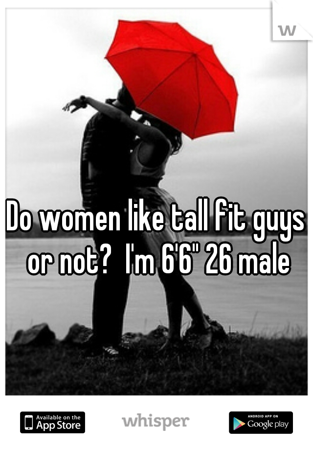 "Do women like tall fit guys or not?  I'm 6'6"" 26 male"