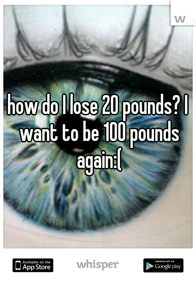 how do I lose 20 pounds? I want to be 100 pounds again:(
