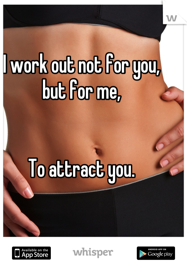 I work out not for you, but for me,    To attract you.