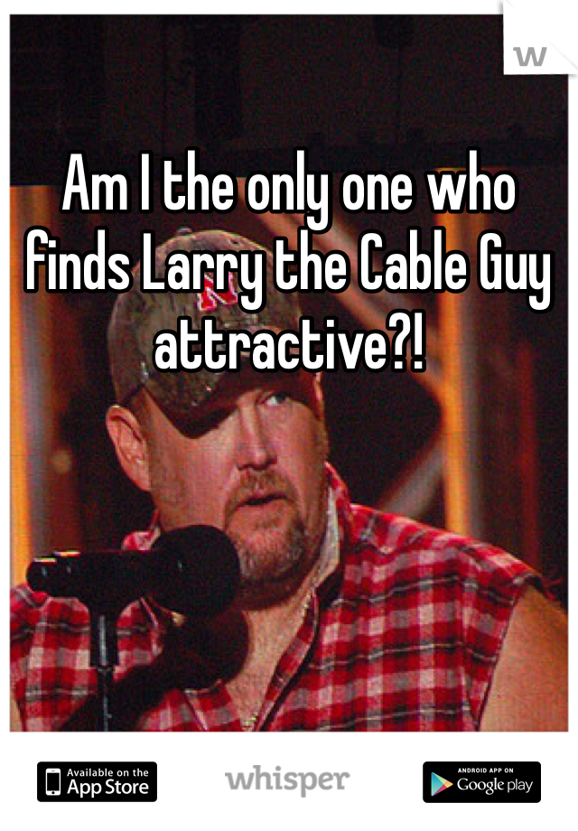 Am I the only one who finds Larry the Cable Guy attractive?!