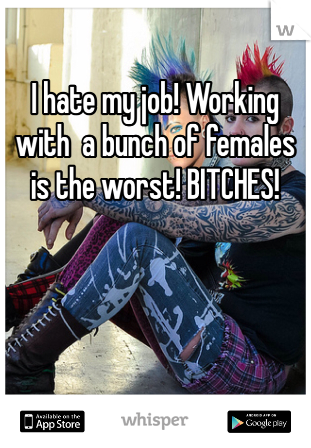 I hate my job! Working with  a bunch of females is the worst! BITCHES!