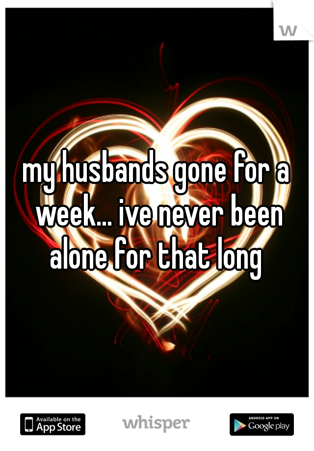my husbands gone for a week... ive never been alone for that long