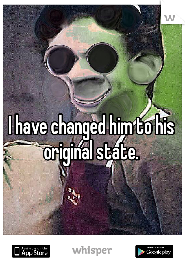 I have changed him to his original state.