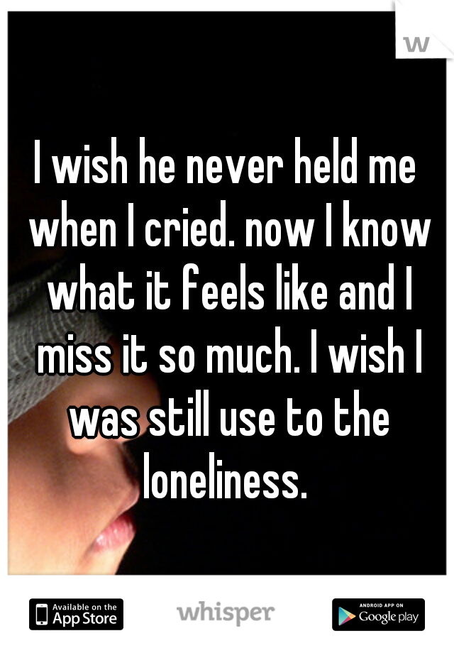 I wish he never held me when I cried. now I know what it feels like and I miss it so much. I wish I was still use to the loneliness.