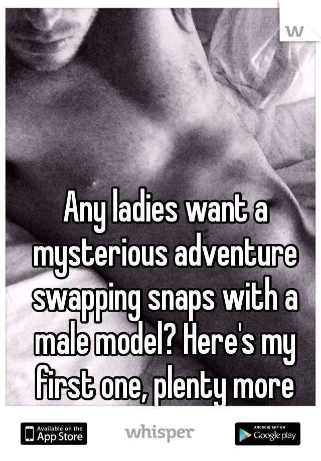 Any ladies want a mysterious adventure swapping snaps with a male model? Here's my first one, plenty more where that came from!
