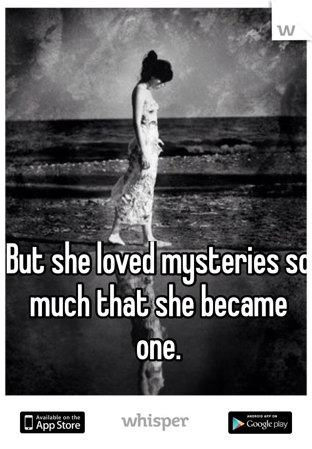 But she loved mysteries so much that she became one.