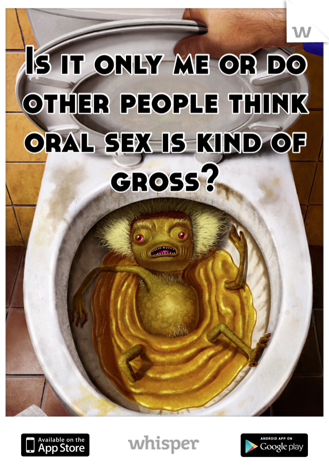 Is it only me or do other people think oral sex is kind of gross?