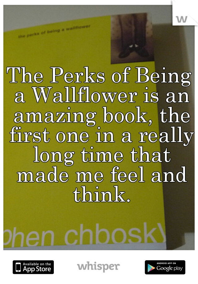 The Perks of Being a Wallflower is an amazing book, the first one in a really long time that made me feel and think.
