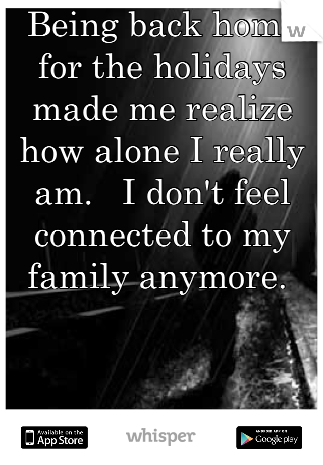 Being back home for the holidays made me realize how alone I really am.   I don't feel connected to my family anymore.