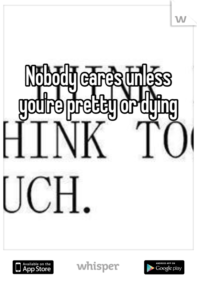 Nobody cares unless you're pretty or dying