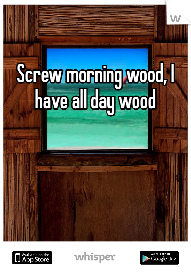 Screw morning wood, I have all day wood