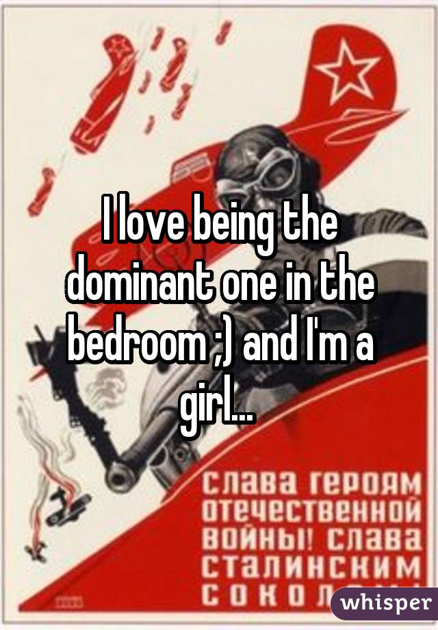 I love being the dominant one in the bedroom ;) and I'm a girl...