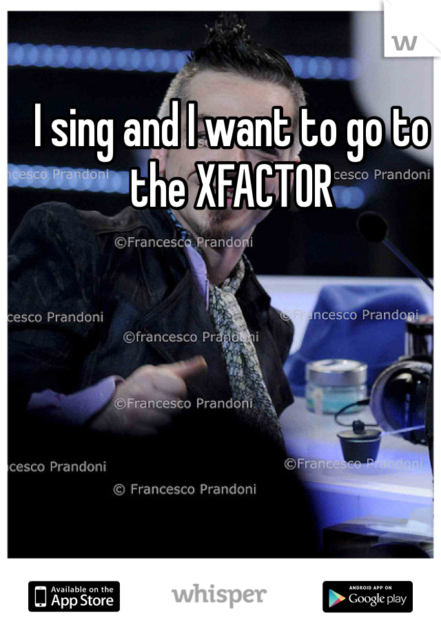 I sing and I want to go to the XFACTOR