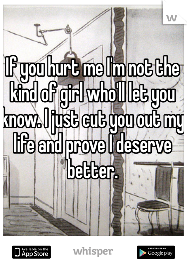 If you hurt me I'm not the kind of girl who'll let you know. I just cut you out my life and prove I deserve better.