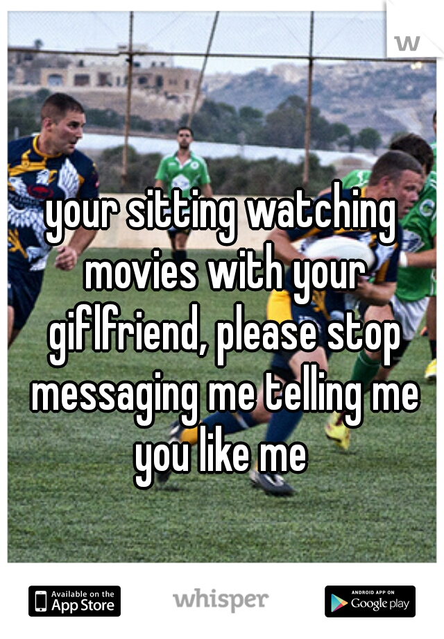 your sitting watching movies with your giflfriend, please stop messaging me telling me you like me