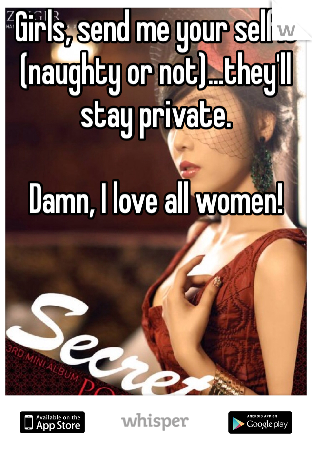 Girls, send me your selfie (naughty or not)...they'll stay private.  Damn, I love all women!