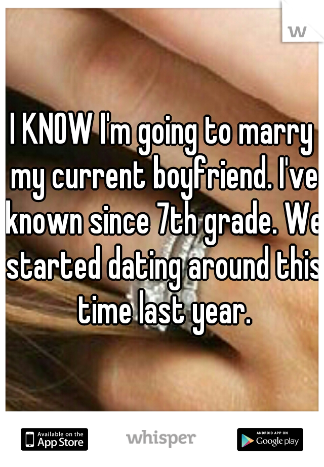 I KNOW I'm going to marry my current boyfriend. I've known since 7th grade. We started dating around this time last year.