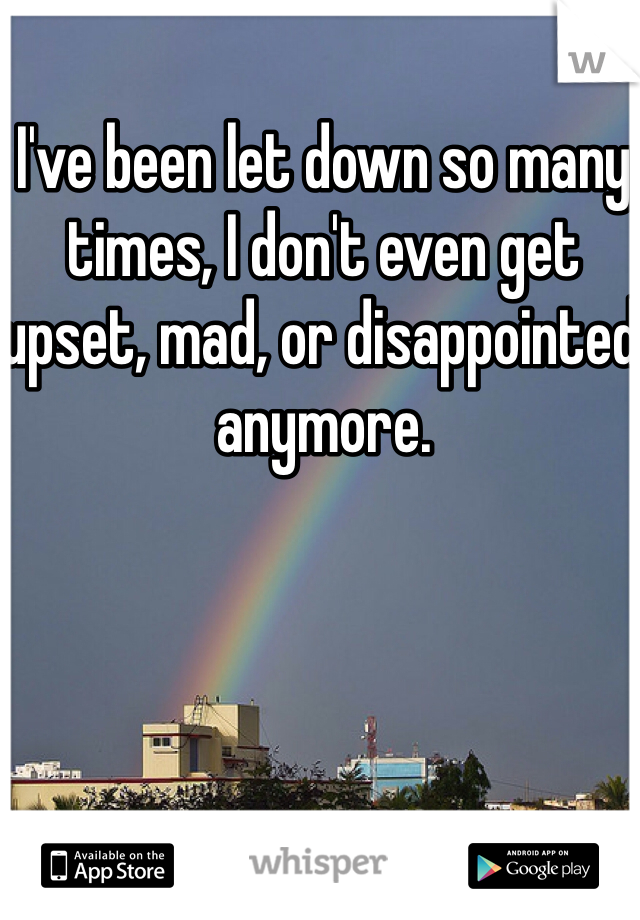 I've been let down so many times, I don't even get upset, mad, or disappointed anymore.