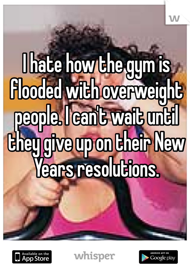I hate how the gym is flooded with overweight people. I can't wait until they give up on their New Years resolutions.