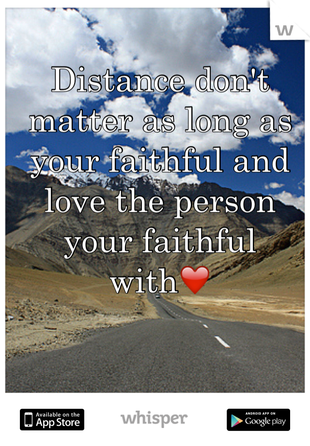 Distance don't matter as long as your faithful and love the person your faithful with❤️