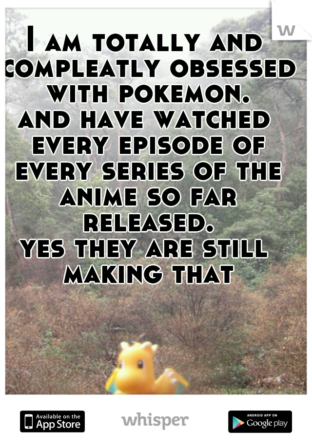 I am totally and compleatly obsessed with pokemon.     and have watched every episode of every series of the anime so far released.   yes they are still making that