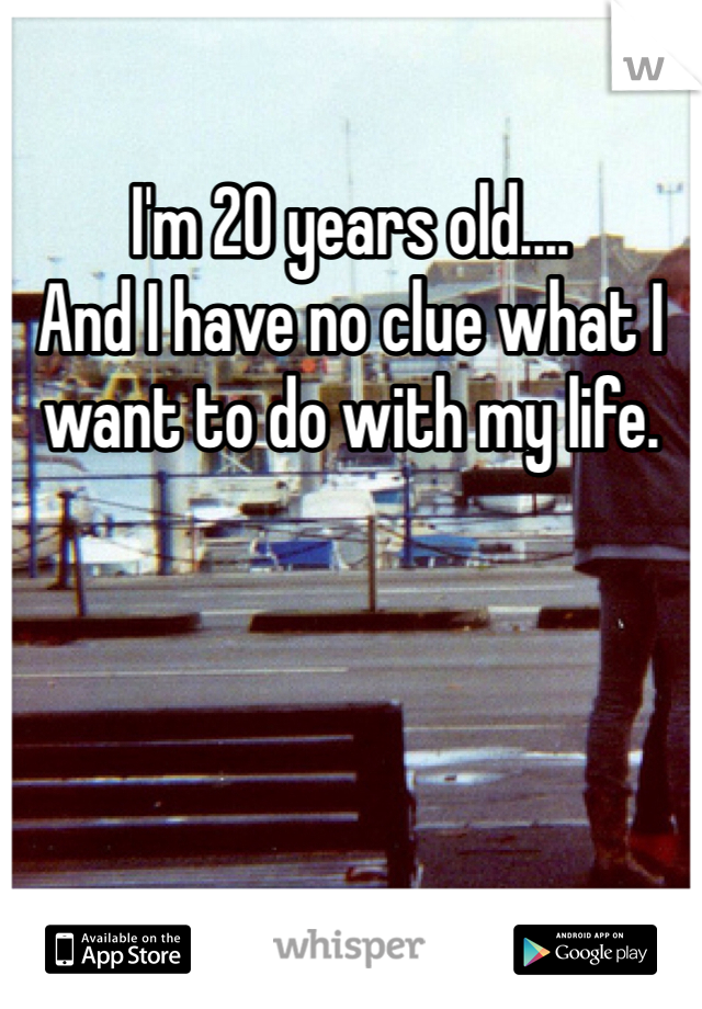 I'm 20 years old.... And I have no clue what I want to do with my life.