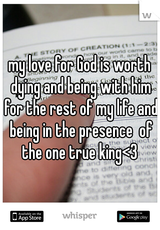 my love for God is worth dying and being with him for the rest of my life and being in the presence  of the one true king<3