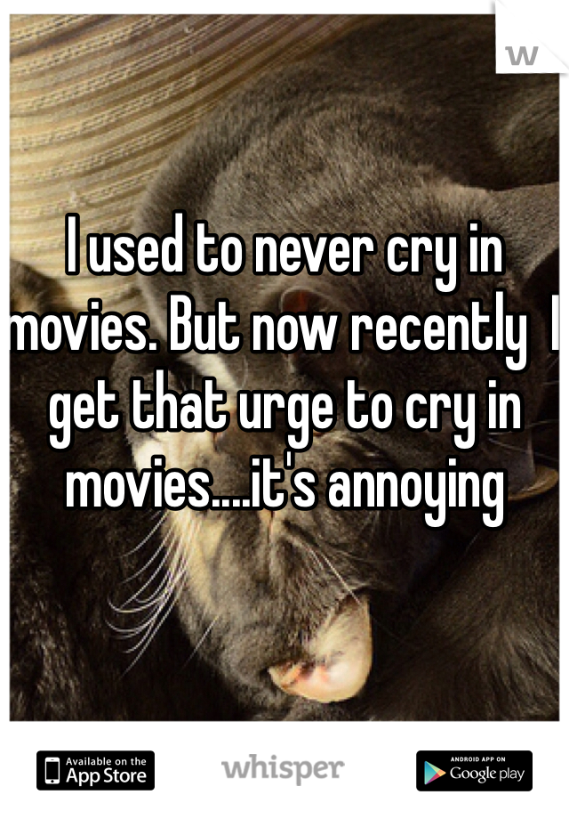 I used to never cry in movies. But now recently  I get that urge to cry in movies....it's annoying