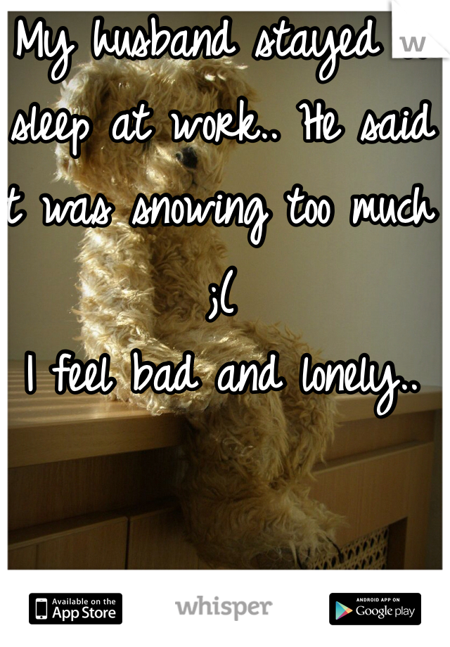 My husband stayed to sleep at work.. He said it was snowing too much ;(  I feel bad and lonely..