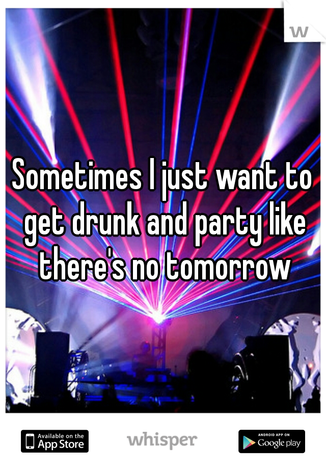 Sometimes I just want to get drunk and party like there's no tomorrow