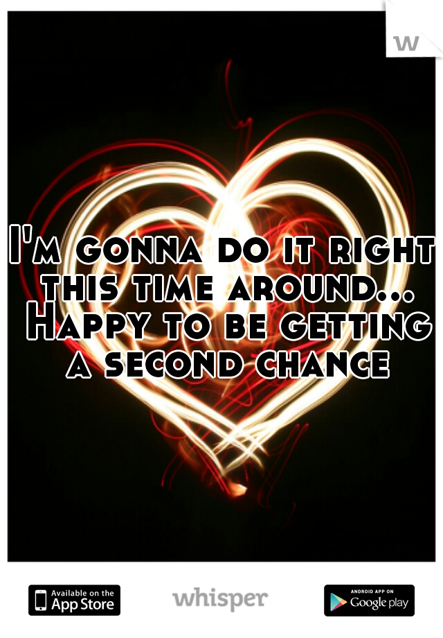 I'm gonna do it right this time around... Happy to be getting a second chance