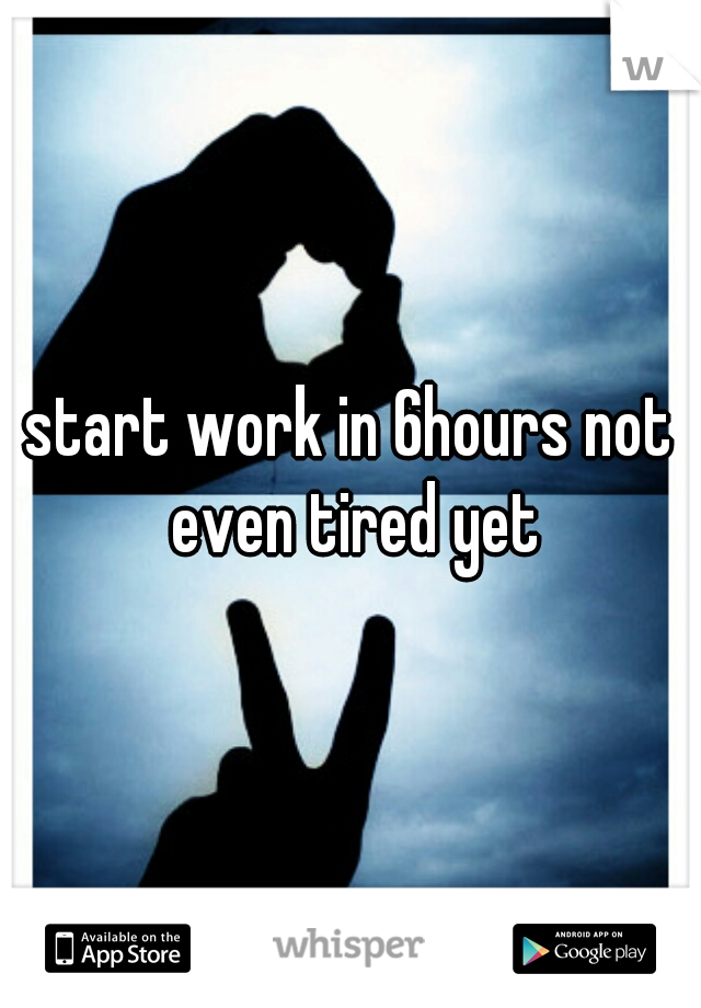 start work in 6hours not even tired yet