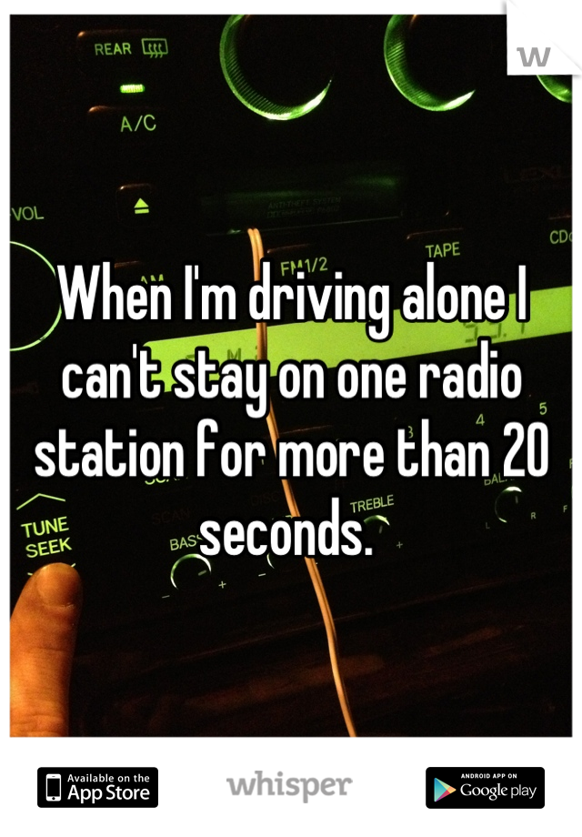 When I'm driving alone I can't stay on one radio station for more than 20 seconds.