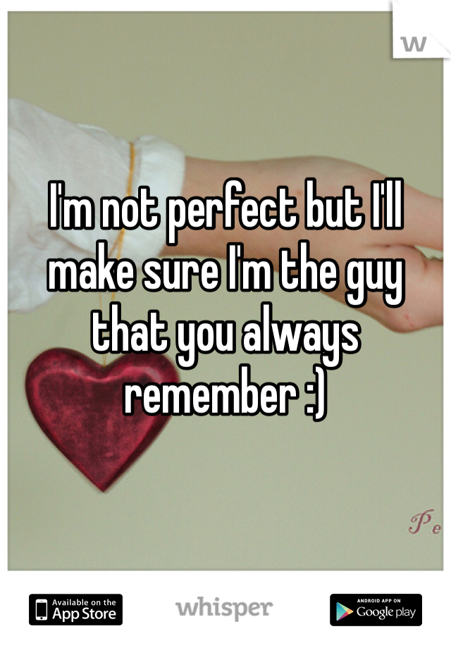 I'm not perfect but I'll make sure I'm the guy that you always remember :)